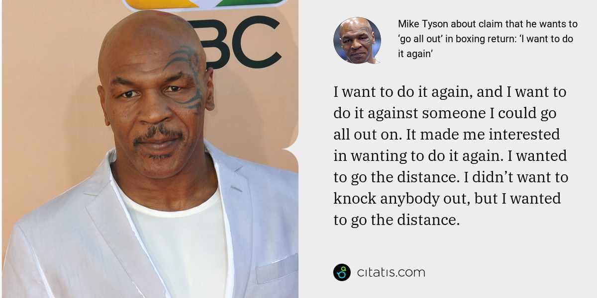 Mike Tyson: I want to do it again, and I want to do it against someone I could go all out on. It made me interested in wanting to do it again. I wanted to go the distance. I didn't want to knock anybody out, but I wanted to go the distance.