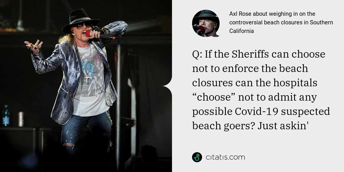 "Axl Rose: Q: If the Sheriffs can choose not to enforce the beach closures can the hospitals ""choose"" not to admit any possible Covid-19 suspected beach goers? Just askin'"