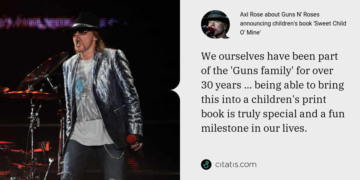 Axl Rose: We ourselves have been part of the 'Guns family' for over 30 years ... being able to bring this into a children's print book is truly special and a fun milestone in our lives.