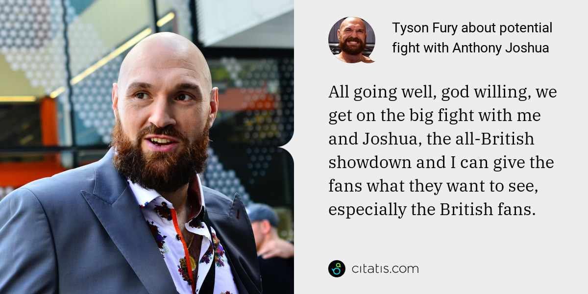 Tyson Fury: All going well, god willing, we get on the big fight with me and Joshua, the all-British showdown and I can give the fans what they want to see, especially the British fans.