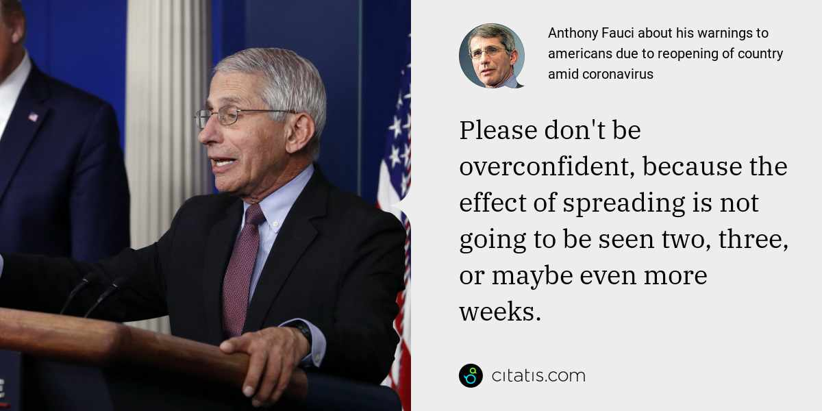 Anthony Fauci: Please don't be overconfident, because the effect of spreading is not going to be seen two, three, or maybe even more weeks.