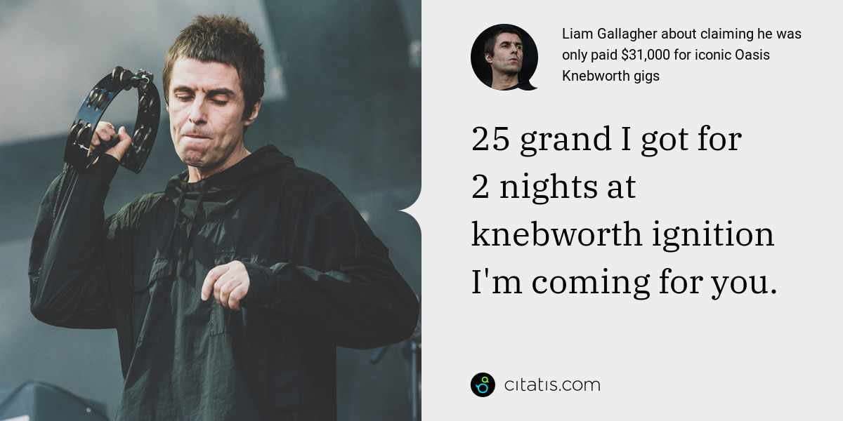 Liam Gallagher: 25 grand I got for 2 nights at knebworth ignition I'm coming for you.