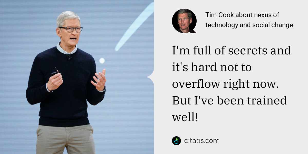 Tim Cook: I'm full of secrets and it's hard not to overflow right now. But I've been trained well!