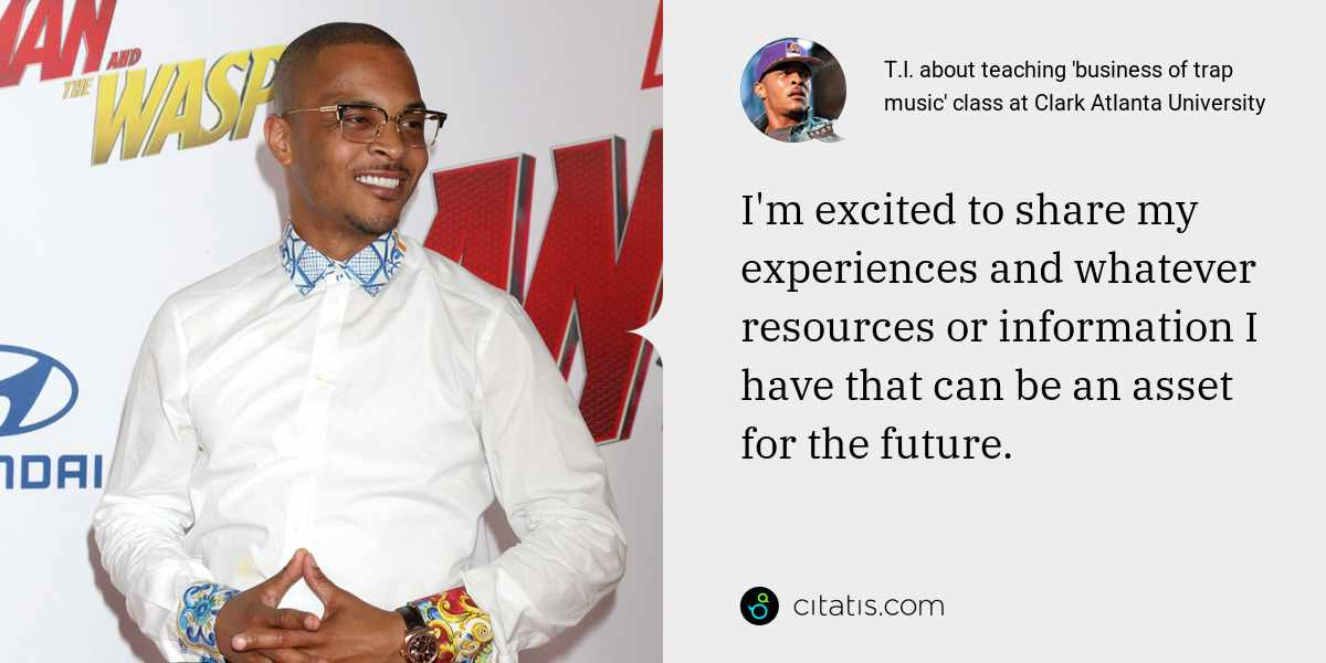 T.I.: I'm excited to share my experiences and whatever resources or information I have that can be an asset for the future.