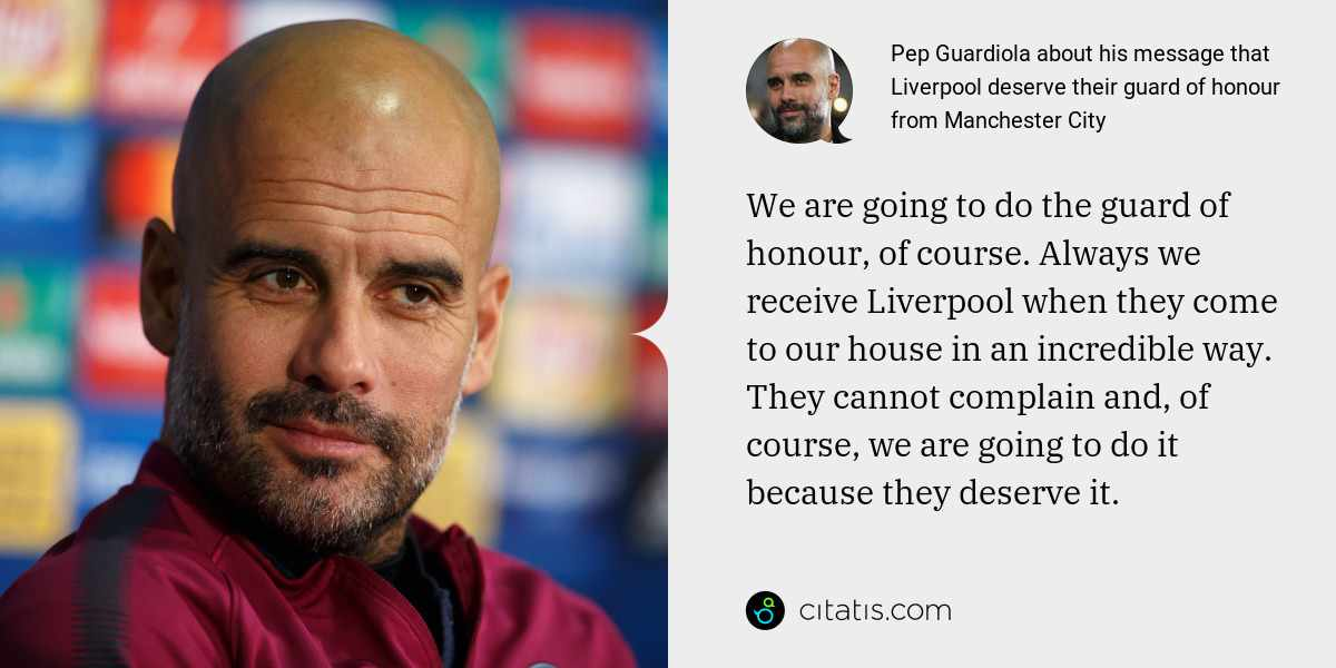 Pep Guardiola: We are going to do the guard of honour, of course. Always we receive Liverpool when they come to our house in an incredible way. They cannot complain and, of course, we are going to do it because they deserve it.