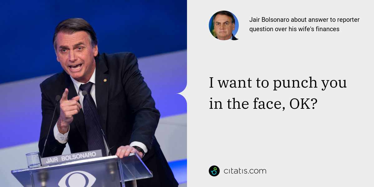 Jair Bolsonaro: I want to punch you in the face, OK?