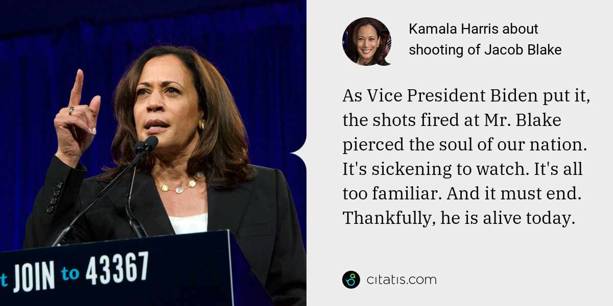 Kamala Harris: As Vice President Biden put it, the shots fired at Mr. Blake pierced the soul of our nation. It's sickening to watch. It's all too familiar. And it must end. Thankfully, he is alive today.