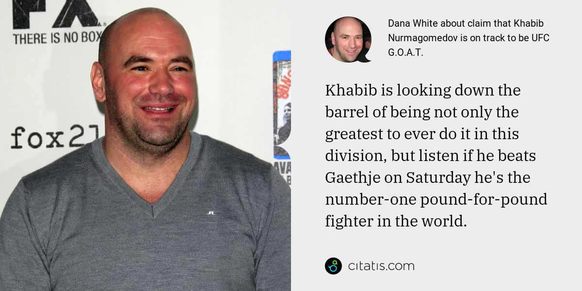 Dana White: Khabib is looking down the barrel of being not only the greatest to ever do it in this division, but listen if he beats Gaethje on Saturday he's the number-one pound-for-pound fighter in the world.