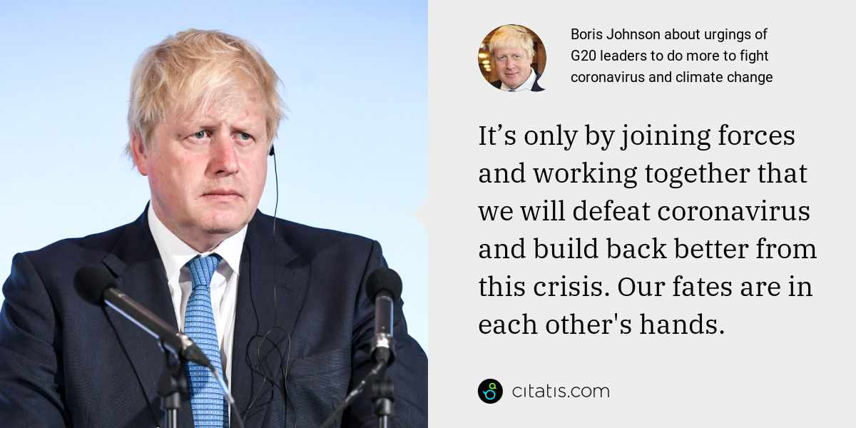 Boris Johnson: It's only by joining forces and working together that we will defeat coronavirus and build back better from this crisis. Our fates are in each other's hands.