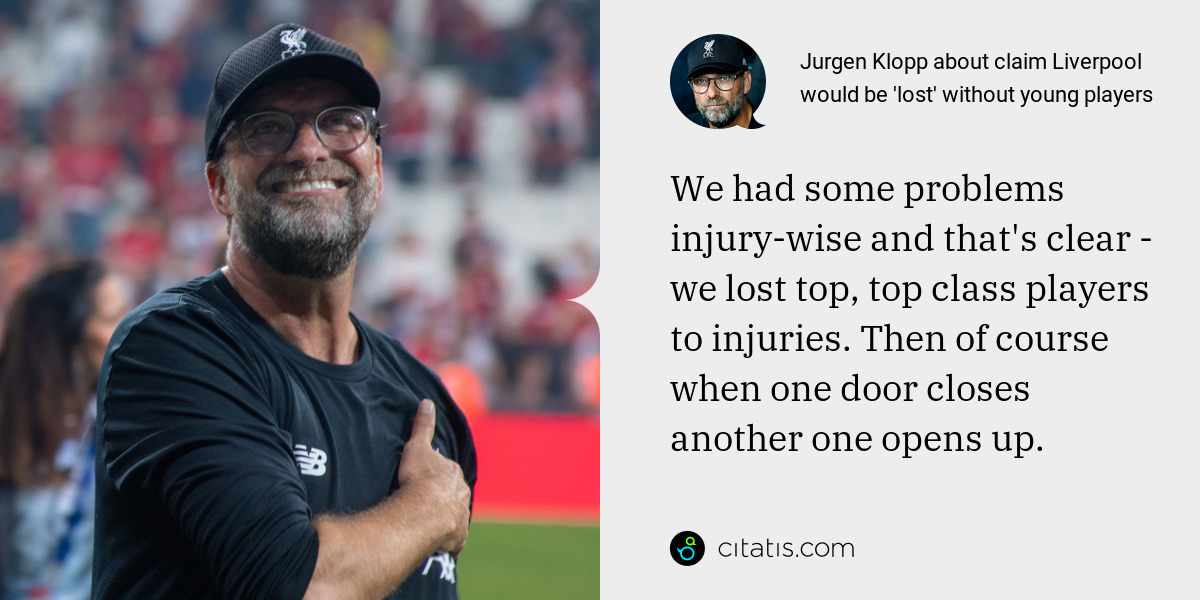 Jurgen Klopp: We had some problems injury-wise and that's clear - we lost top, top class players to injuries. Then of course when one door closes another one opens up.