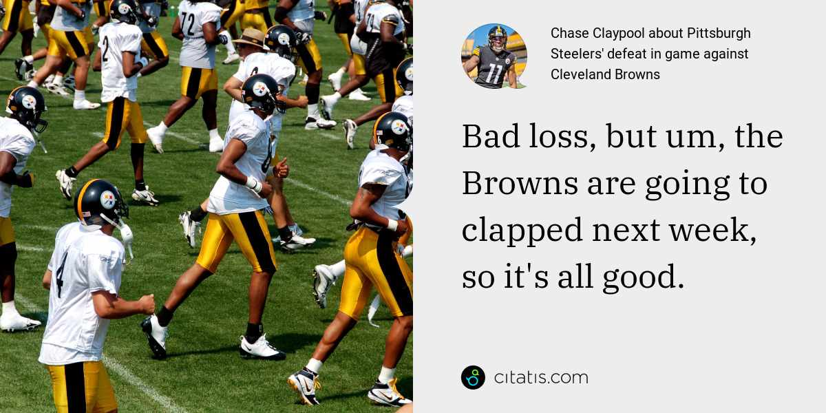 Chase Claypool: Bad loss, but um, the Browns are going to clapped next week, so it's all good.