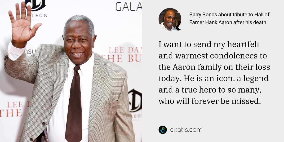 Barry Bonds: I want to send my heartfelt and warmest condolences to the Aaron family on their loss today. He is an icon, a legend and a true hero to so many, who will forever be missed.