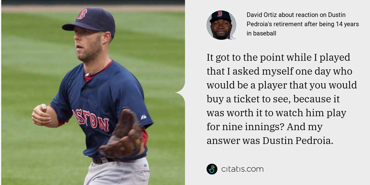 David Ortiz: It got to the point while I played that I asked myself one day who would be a player that you would buy a ticket to see, because it was worth it to watch him play for nine innings? And my answer was Dustin Pedroia.