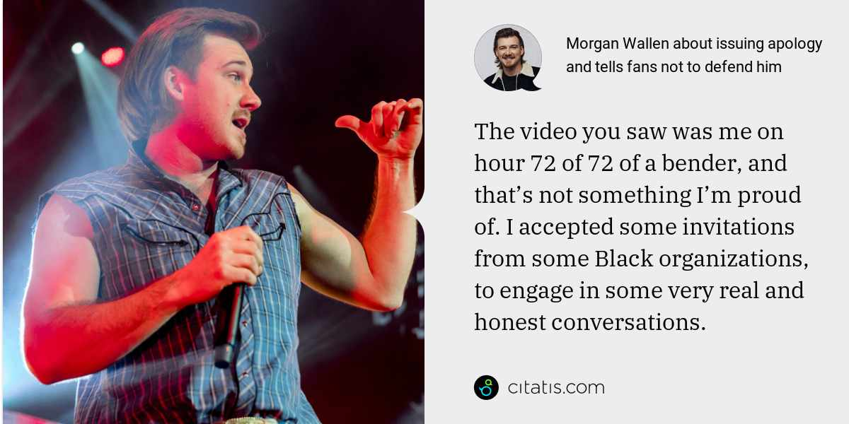 Morgan Wallen: The video you saw was me on hour 72 of 72 of a bender, and that's not something I'm proud of. I accepted some invitations from some Black organizations, to engage in some very real and honest conversations.