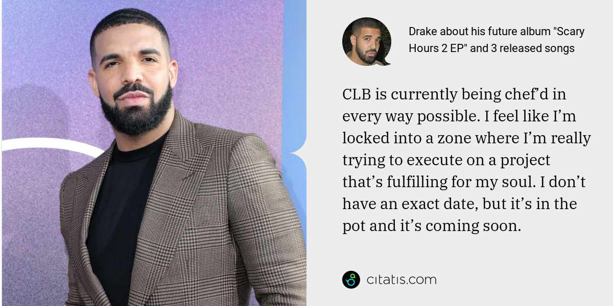 Drake: CLB is currently being chef'd in every way possible. I feel like I'm locked into a zone where I'm really trying to execute on a project that's fulfilling for my soul. I don't have an exact date, but it's in the pot and it's coming soon.
