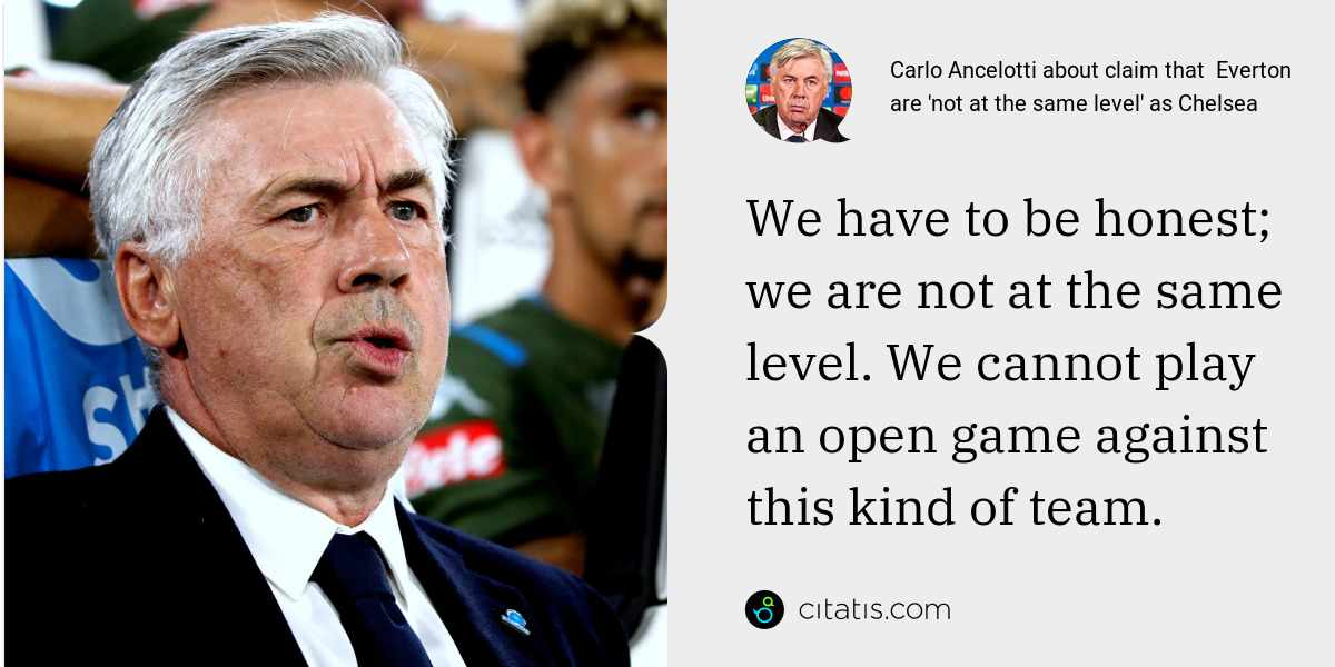 Carlo Ancelotti: We have to be honest; we are not at the same level. We cannot play an open game against this kind of team.