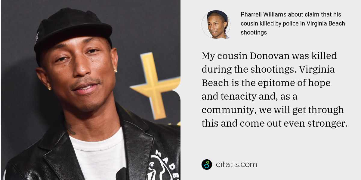 Pharrell Williams: My cousin Donovan was killed during the shootings. Virginia Beach is the epitome of hope and tenacity and, as a community, we will get through this and come out even stronger.