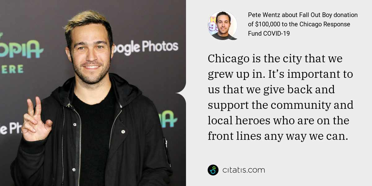 Pete Wentz: Chicago is the city that we grew up in. It's important to us that we give back and support the community and local heroes who are on the front lines any way we can.