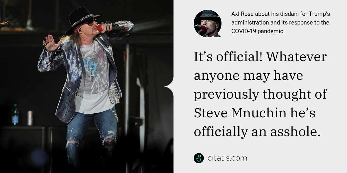 Axl Rose: It's official! Whatever anyone may have previously thought of Steve Mnuchin he's officially an asshole.