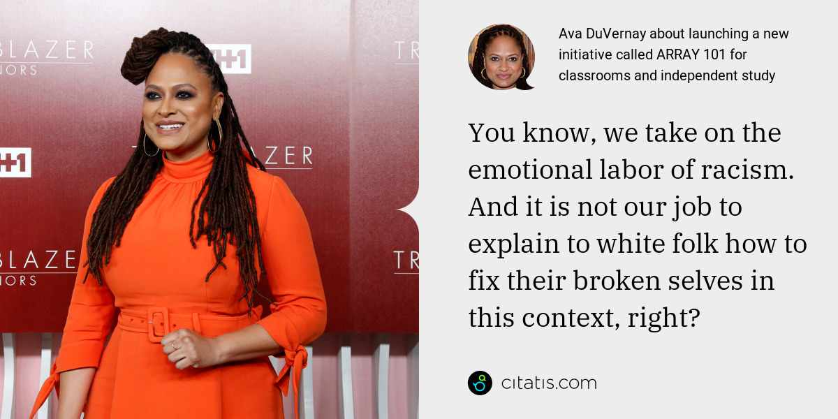 Ava DuVernay: You know, we take on the emotional labor of racism. And it is not our job to explain to white folk how to fix their broken selves in this context, right?