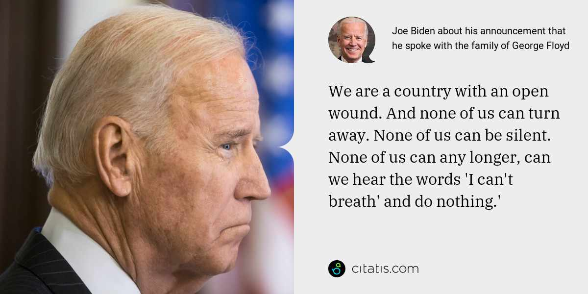 Joe Biden: We are a country with an open wound. And none of us can turn away. None of us can be silent. None of us can any longer, can we hear the words 'I can't breath' and do nothing.'