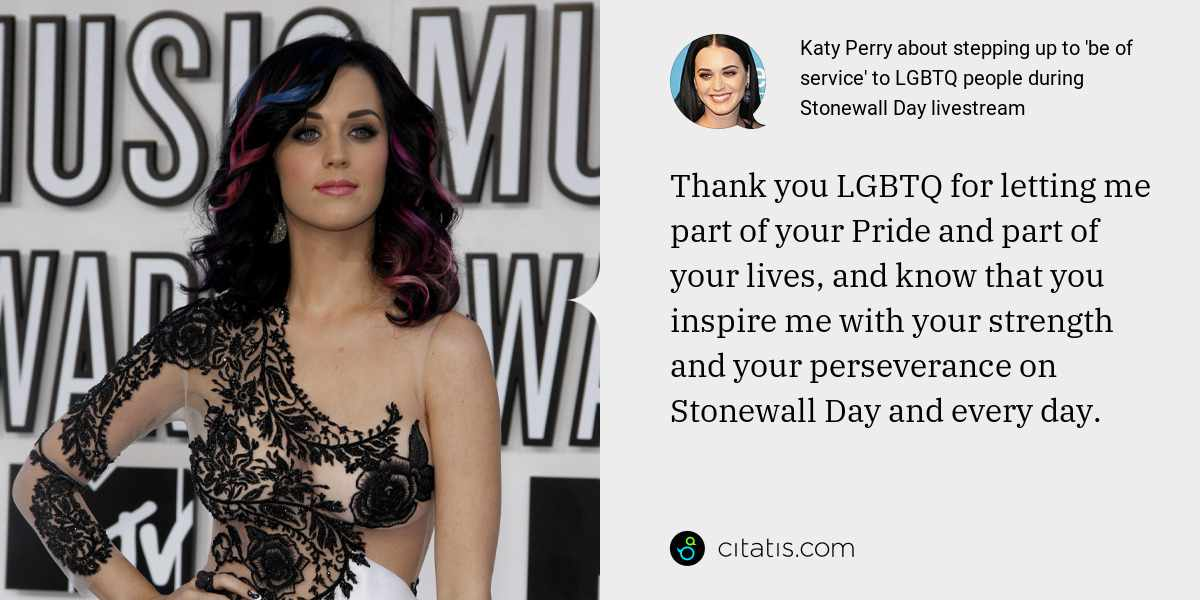 Katy Perry: Thank you LGBTQ for letting me part of your Pride and part of your lives, and know that you inspire me with your strength and your perseverance on Stonewall Day and every day.