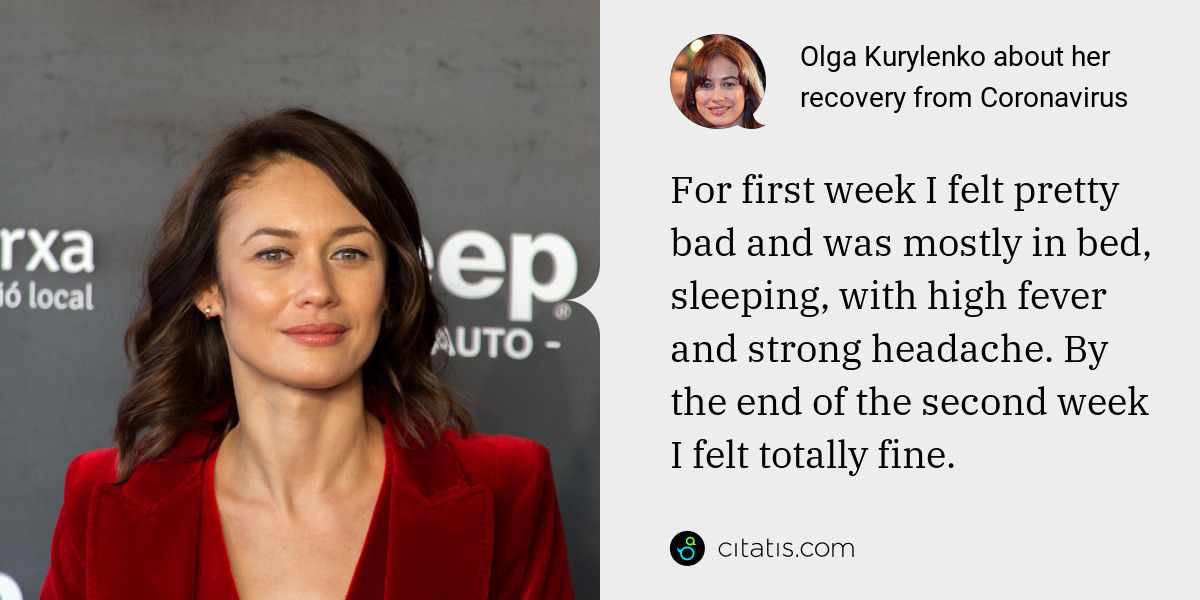 Olga Kurylenko: For first week I felt pretty bad and was mostly in bed, sleeping, with high fever and strong headache. By the end of the second week I felt totally fine.