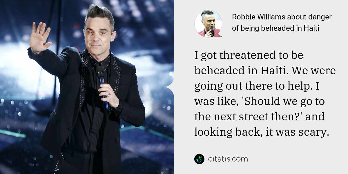 Robbie Williams: I got threatened to be beheaded in Haiti. We were going out there to help. I was like, 'Should we go to the next street then?' and looking back, it was scary.