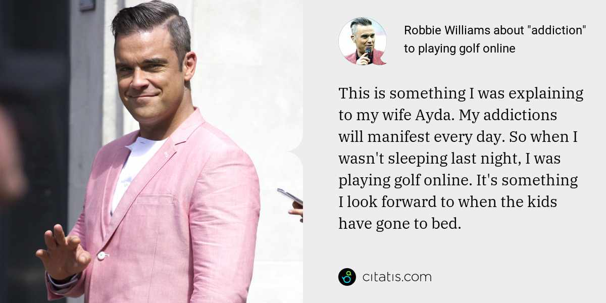 Robbie Williams: This is something I was explaining to my wife Ayda. My addictions will manifest every day. So when I wasn't sleeping last night, I was playing golf online. It's something I look forward to when the kids have gone to bed.