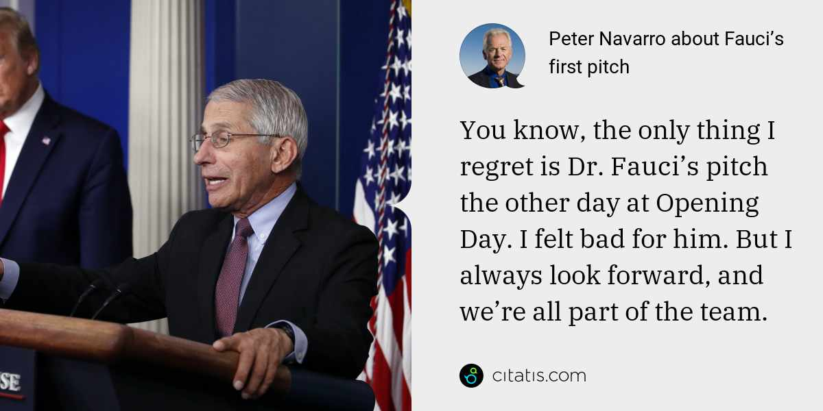 Peter Navarro: You know, the only thing I regret is Dr. Fauci's pitch the other day at Opening Day. I felt bad for him. But I always look forward, and we're all part of the team.