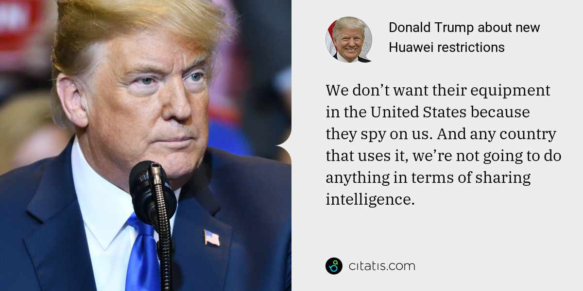 Donald Trump: We don't want their equipment in the United States because they spy on us. And any country that uses it, we're not going to do anything in terms of sharing intelligence.