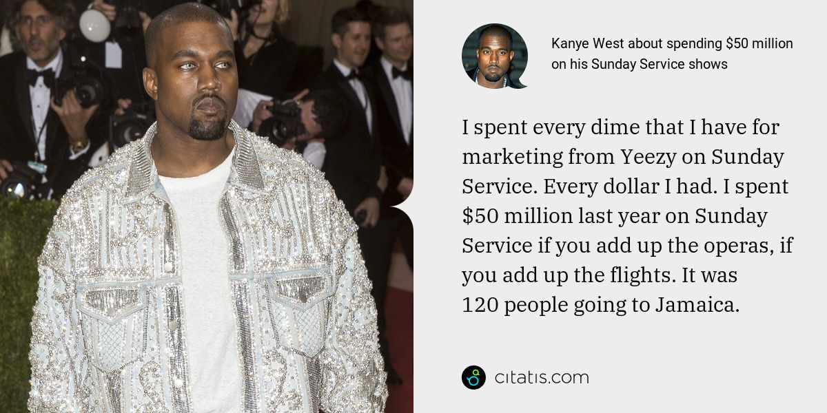 Kanye West: I spent every dime that I have for marketing from Yeezy on Sunday Service. Every dollar I had. I spent $50 million last year on Sunday Service if you add up the operas, if you add up the flights. It was 120 people going to Jamaica.
