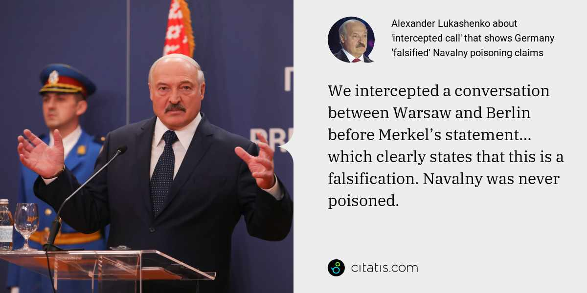 Alexander Lukashenko: We intercepted a conversation between Warsaw and Berlin before Merkel's statement… which clearly states that this is a falsification. Navalny was never poisoned.