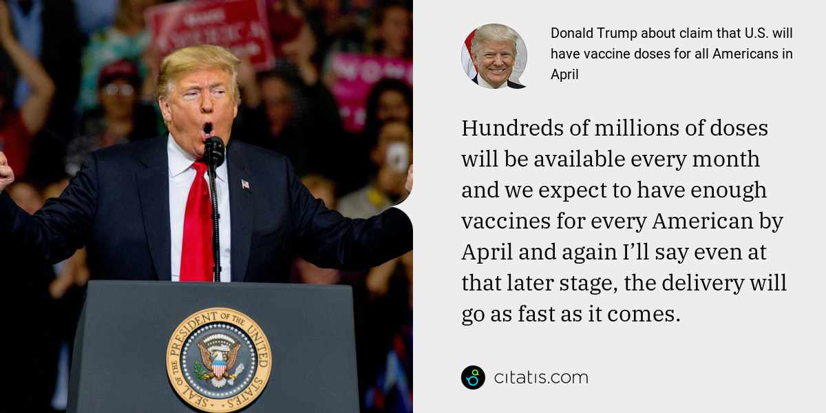 Donald Trump: Hundreds of millions of doses will be available every month and we expect to have enough vaccines for every American by April and again I'll say even at that later stage, the delivery will go as fast as it comes.