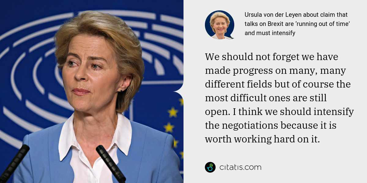 Ursula von der Leyen: We should not forget we have made progress on many, many different fields but of course the most difficult ones are still open. I think we should intensify the negotiations because it is worth working hard on it.