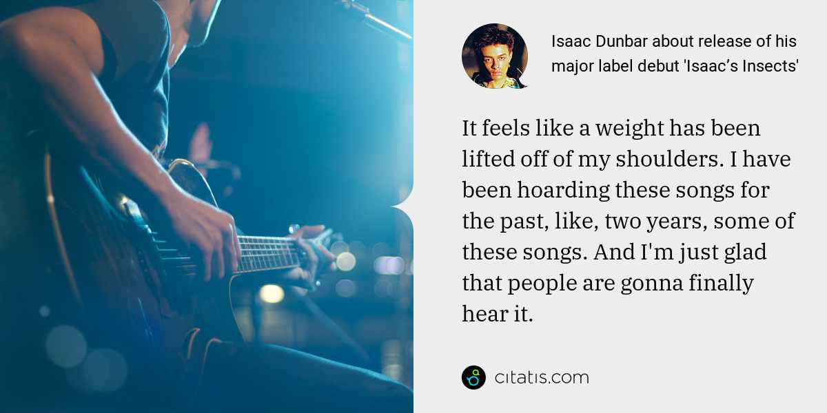 Isaac Dunbar: It feels like a weight has been lifted off of my shoulders. I have been hoarding these songs for the past, like, two years, some of these songs. And I'm just glad that people are gonna finally hear it.