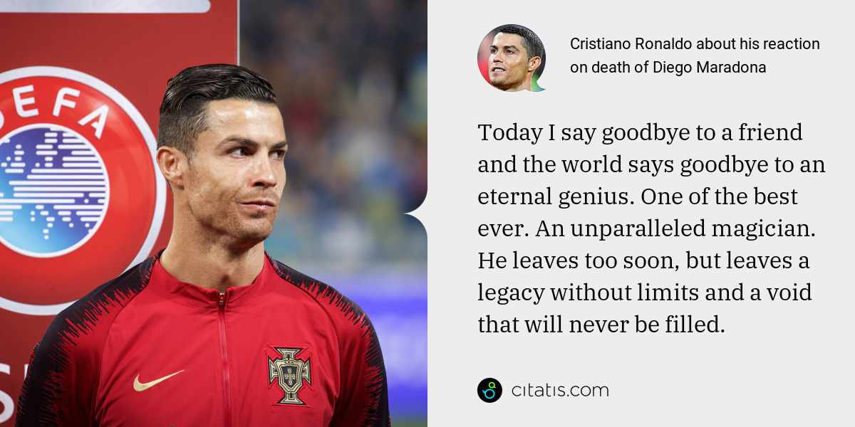 Cristiano Ronaldo: Today I say goodbye to a friend and the world says goodbye to an eternal genius. One of the best ever. An unparalleled magician. He leaves too soon, but leaves a legacy without limits and a void that will never be filled.