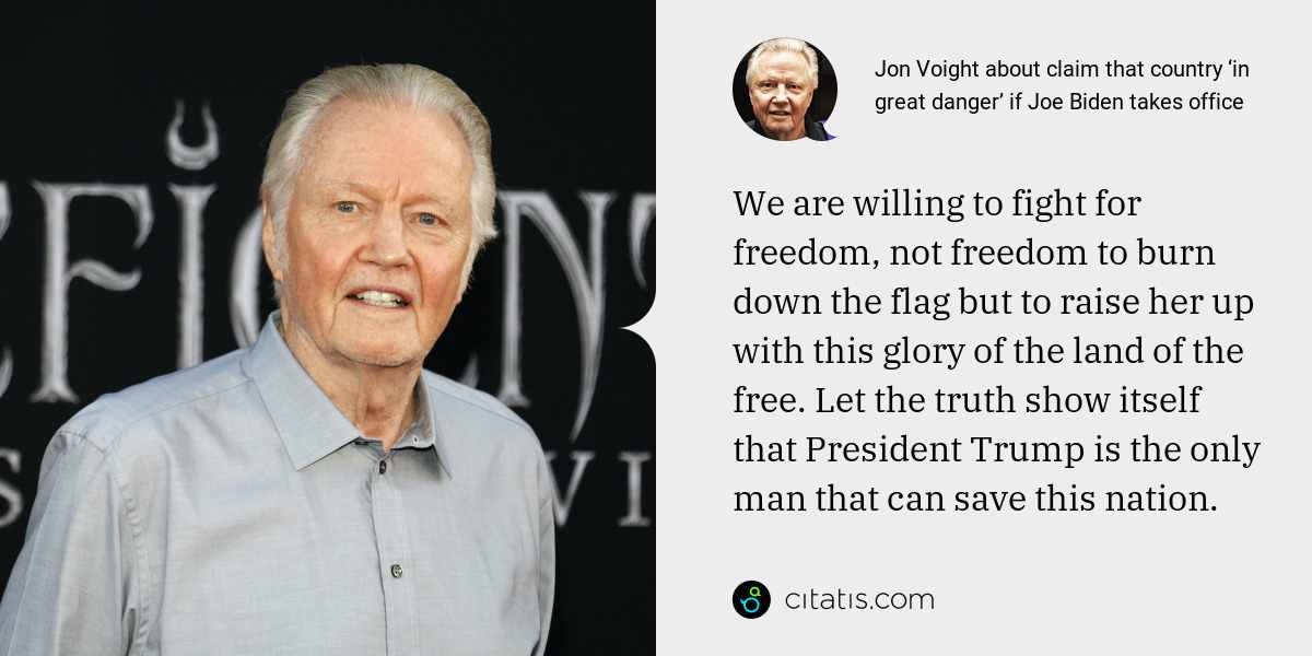 Jon Voight: We are willing to fight for freedom, not freedom to burn down the flag but to raise her up with this glory of the land of the free. Let the truth show itself that President Trump is the only man that can save this nation.