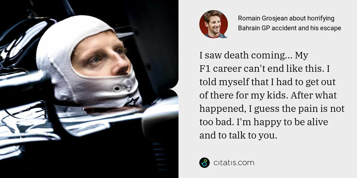 Romain Grosjean: I saw death coming... My F1 career can't end like this. I told myself that I had to get out of there for my kids. After what happened, I guess the pain is not too bad. I'm happy to be alive and to talk to you.