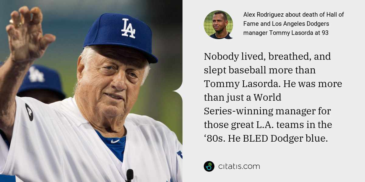 Alex Rodriguez: Nobody lived, breathed, and slept baseball more than Tommy Lasorda. He was more than just a World Series-winning manager for those great L.A. teams in the '80s. He BLED Dodger blue.