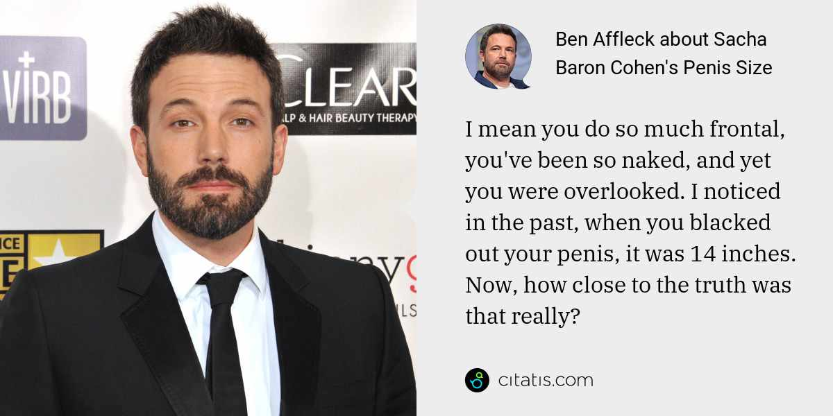 Ben Affleck: I mean you do so much frontal, you've been so naked, and yet you were overlooked. I noticed in the past, when you blacked out your penis, it was 14 inches. Now, how close to the truth was that really?