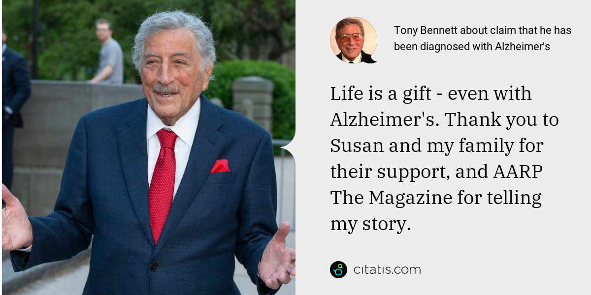 Tony Bennett: Life is a gift - even with Alzheimer's. Thank you to Susan and my family for their support, and AARP The Magazine for telling my story.