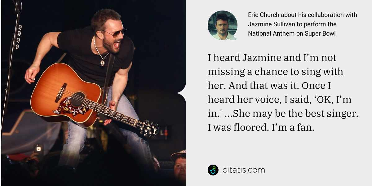Eric Church: I heard Jazmine and I'm not missing a chance to sing with her. And that was it. Once I heard her voice, I said, 'OK, I'm in.' ...She may be the best singer. I was floored. I'm a fan.