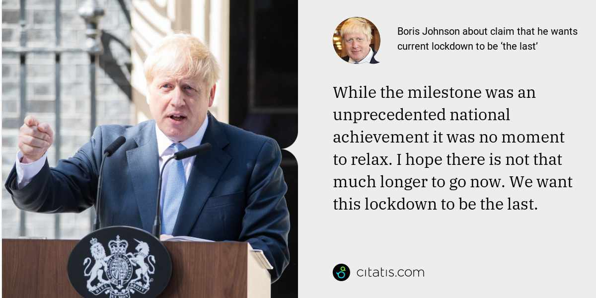 Boris Johnson: While the milestone was an unprecedented national achievement it was no moment to relax. I hope there is not that much longer to go now. We want this lockdown to be the last.