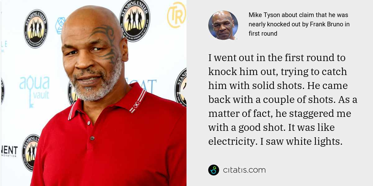Mike Tyson: I went out in the first round to knock him out, trying to catch him with solid shots. He came back with a couple of shots. As a matter of fact, he staggered me with a good shot. It was like electricity. I saw white lights.