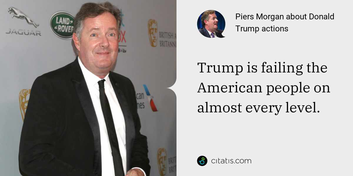 Piers Morgan: Trump is failing the American people on almost every level.