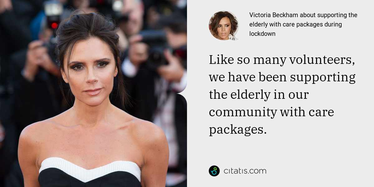 Victoria Beckham: Like so many volunteers, we have been supporting the elderly in our community with care packages.