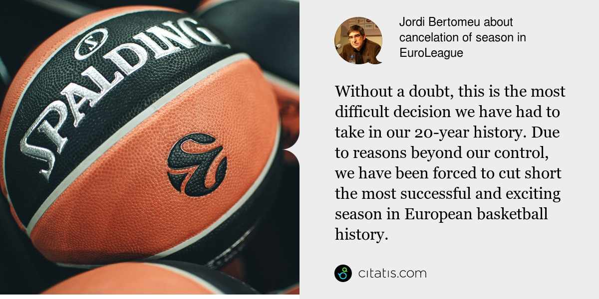 Jordi Bertomeu: Without a doubt, this is the most difficult decision we have had to take in our 20-year history. Due to reasons beyond our control, we have been forced to cut short the most successful and exciting season in European basketball history.