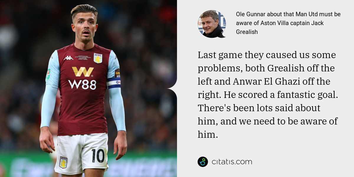 Ole Gunnar: Last game they caused us some problems, both Grealish off the left and Anwar El Ghazi off the right. He scored a fantastic goal. There's been lots said about him, and we need to be aware of him.