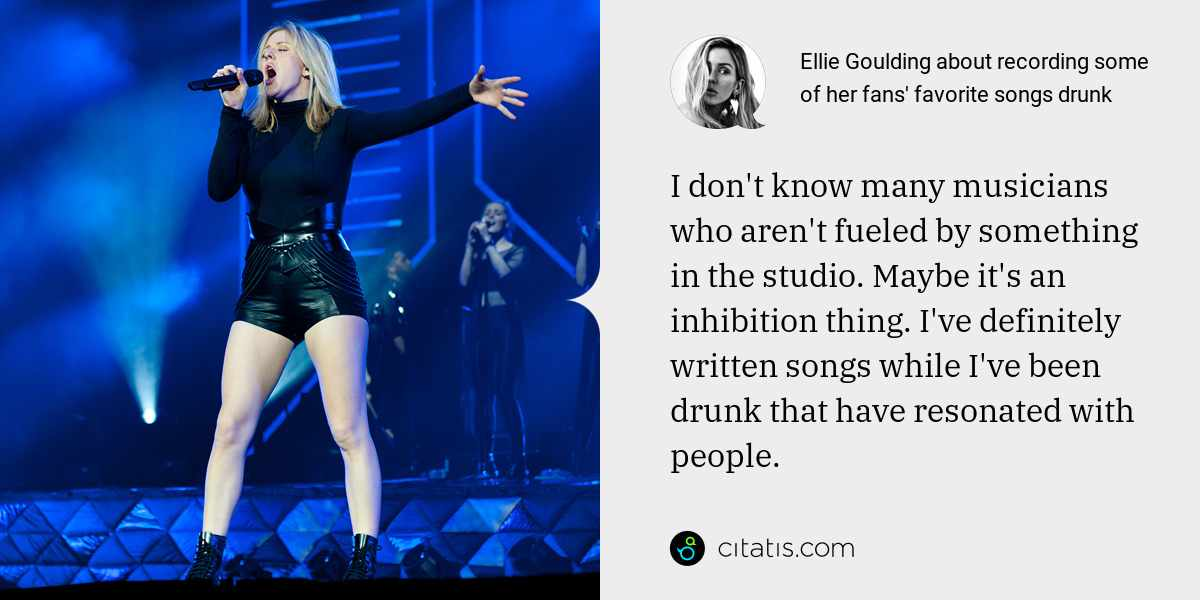 Ellie Goulding: I don't know many musicians who aren't fueled by something in the studio. Maybe it's an inhibition thing. I've definitely written songs while I've been drunk that have resonated with people.